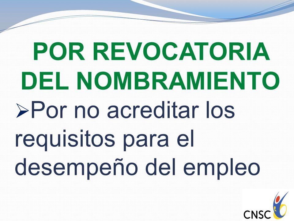 POR REVOCATORIA DEL NOMBRAMIENTO Por no acreditar los requisitos para el desempeño del empleo