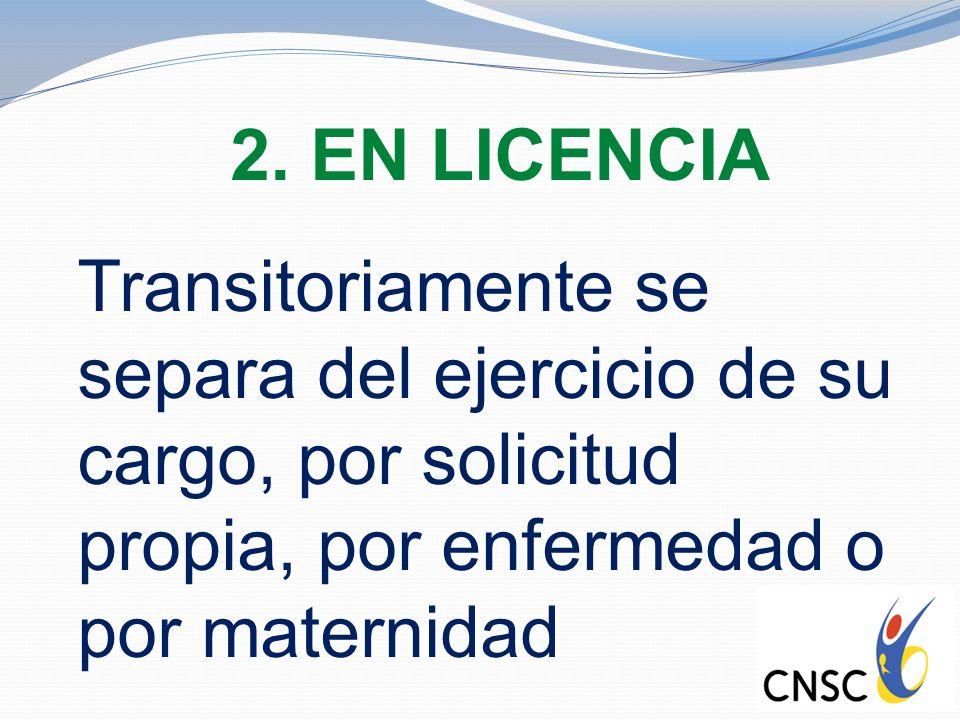2. EN LICENCIA Transitoriamente se separa del ejercicio de su cargo, por solicitud propia, por enfermedad o por maternidad