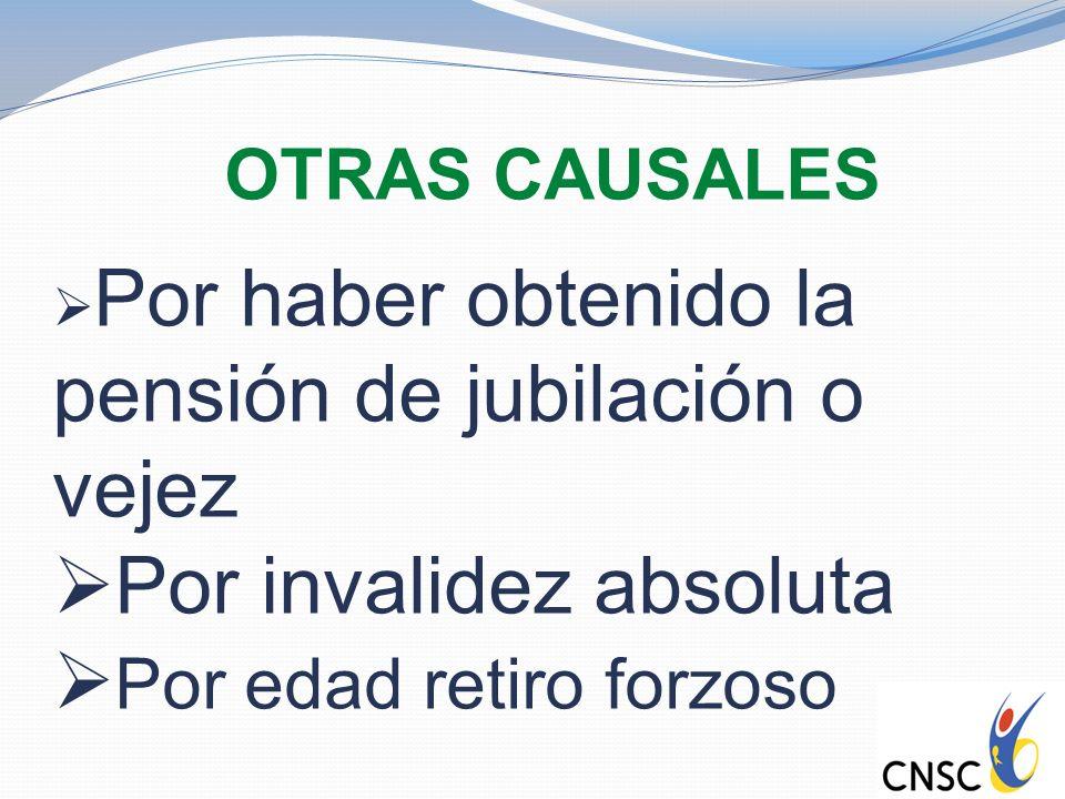 OTRAS CAUSALES Por haber obtenido la pensión de jubilación o vejez Por invalidez absoluta Por edad retiro forzoso