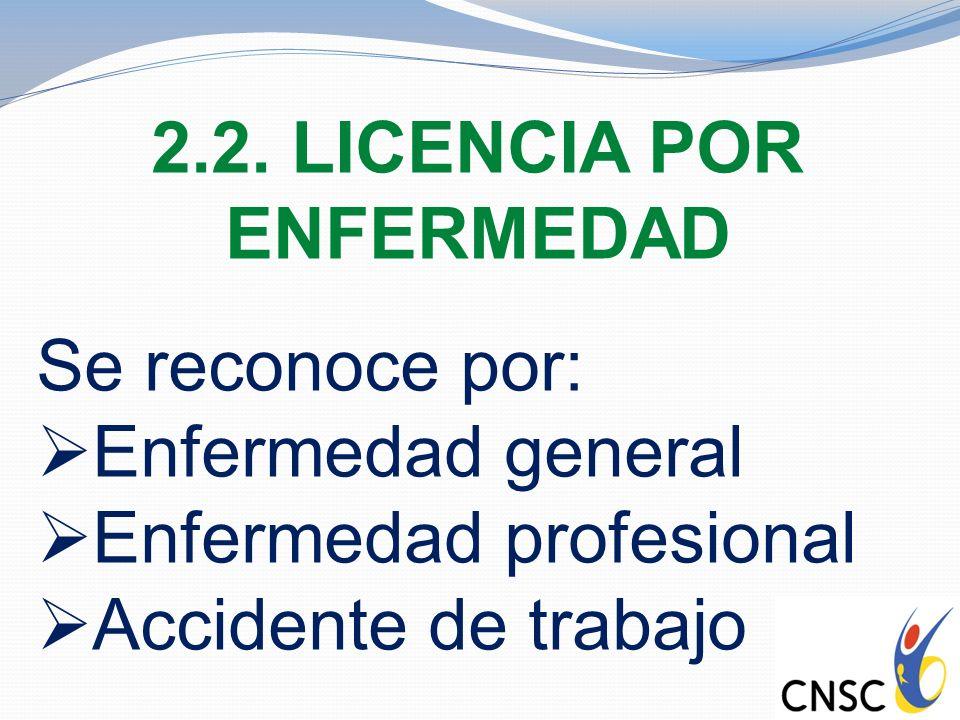 2.2. LICENCIA POR ENFERMEDAD Se reconoce por: Enfermedad general Enfermedad profesional Accidente de trabajo