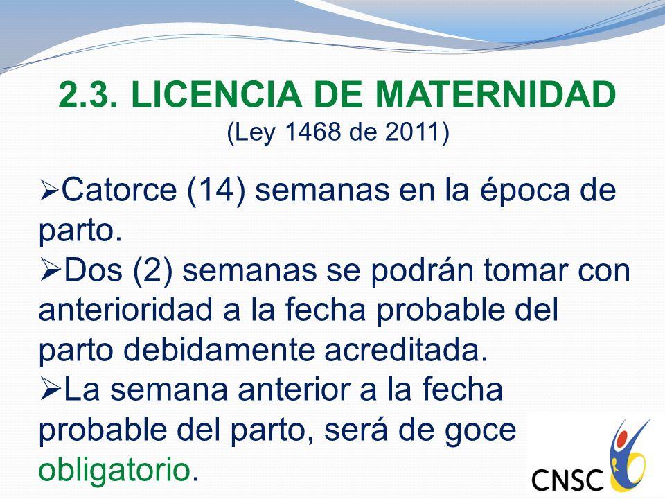 2.3. LICENCIA DE MATERNIDAD (Ley 1468 de 2011) Catorce (14) semanas en la época de parto. Dos (2) semanas se podrán tomar con anterioridad a la fecha