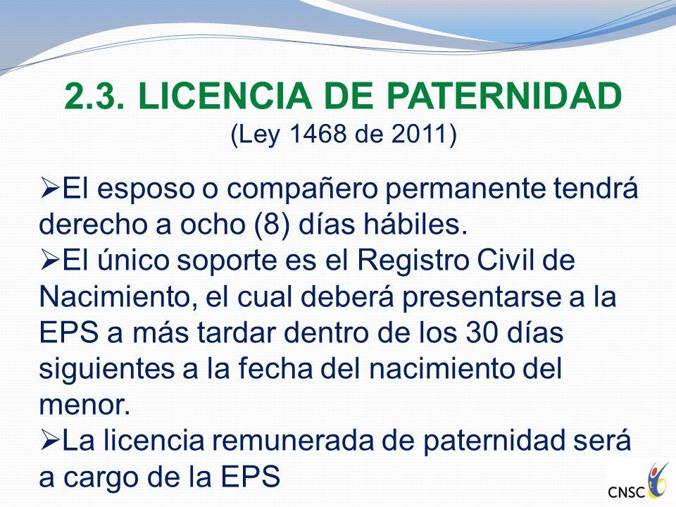 2.3. LICENCIA DE PATERNIDAD (Ley 1468 de 2011) El esposo o compañero permanente tendrá derecho a ocho (8) días hábiles. El único soporte es el Registr