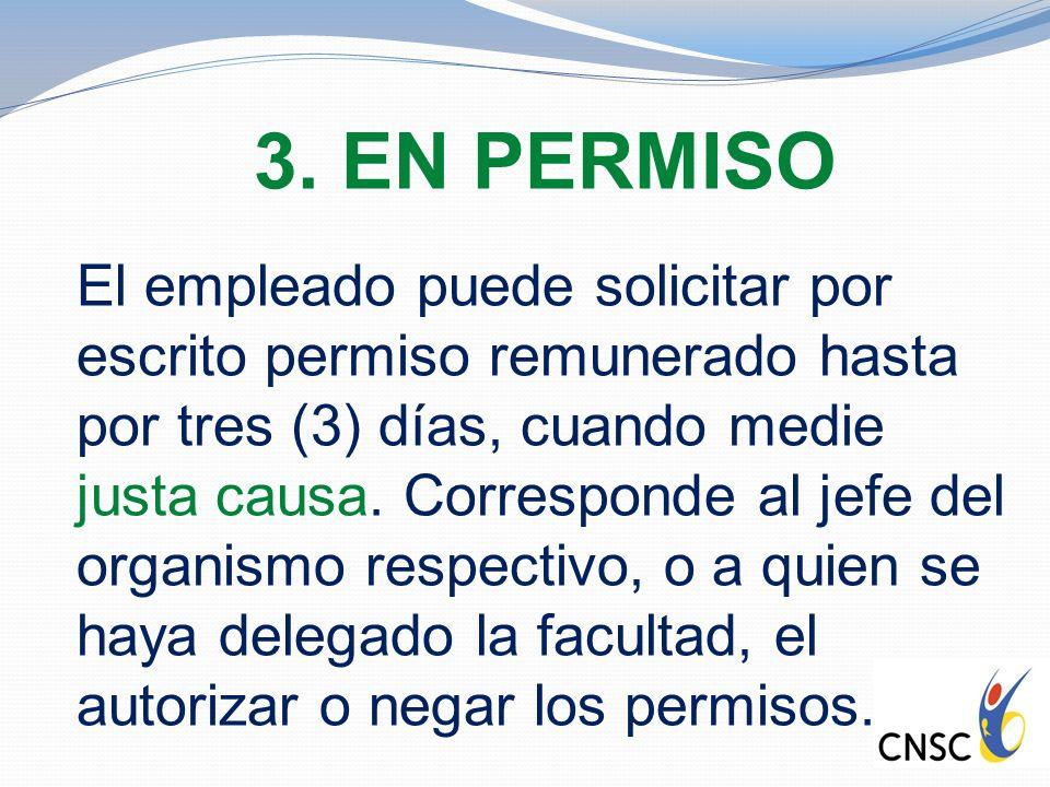 3. EN PERMISO El empleado puede solicitar por escrito permiso remunerado hasta por tres (3) días, cuando medie justa causa. Corresponde al jefe del or
