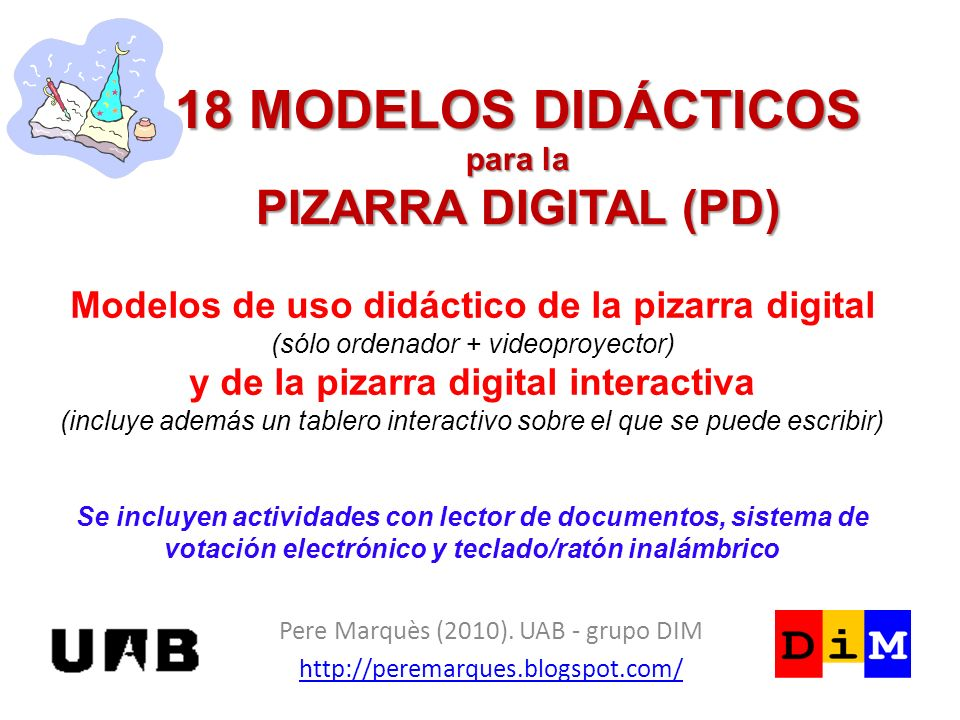18 MODELOS DIDÁCTICOS para la PIZARRA DIGITAL (PD) Pere Marquès (2010). UAB - grupo DIM http://peremarques.blogspot.com/ Modelos de uso didáctico de l