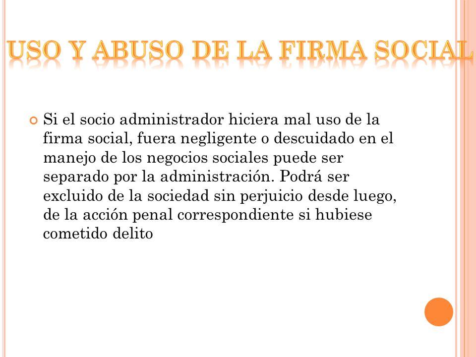 Si el socio administrador hiciera mal uso de la firma social, fuera negligente o descuidado en el manejo de los negocios sociales puede ser separado por la administración.