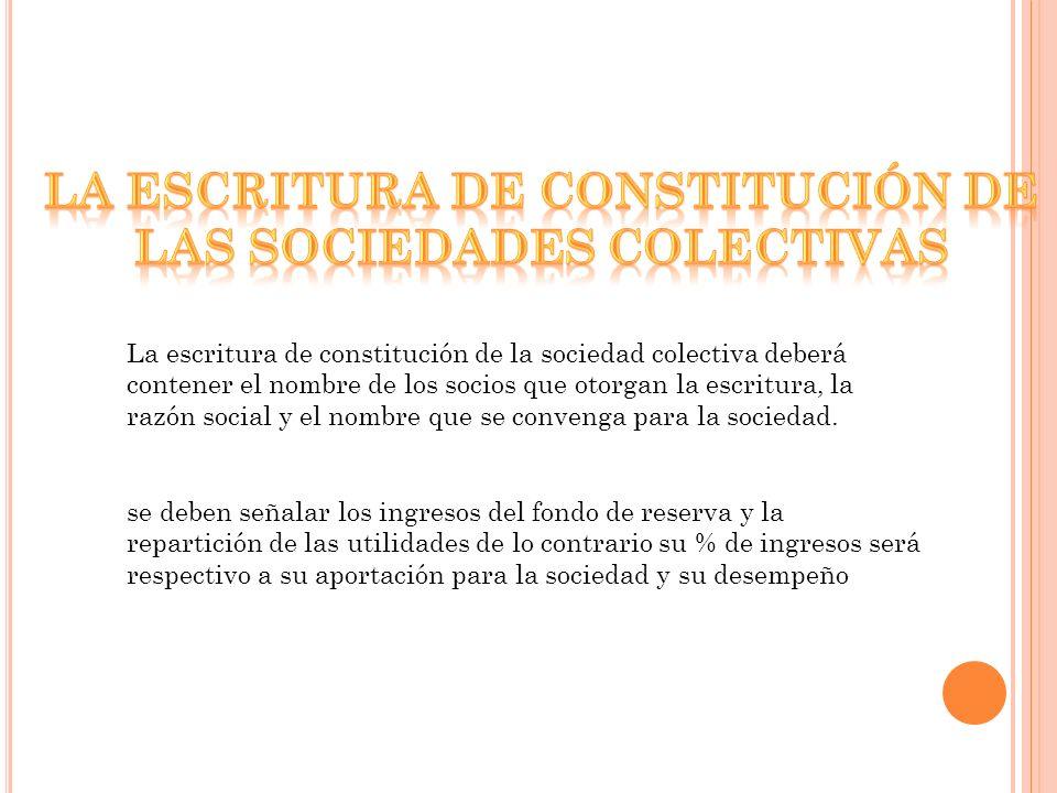 La escritura de constitución de la sociedad colectiva deberá contener el nombre de los socios que otorgan la escritura, la razón social y el nombre que se convenga para la sociedad.