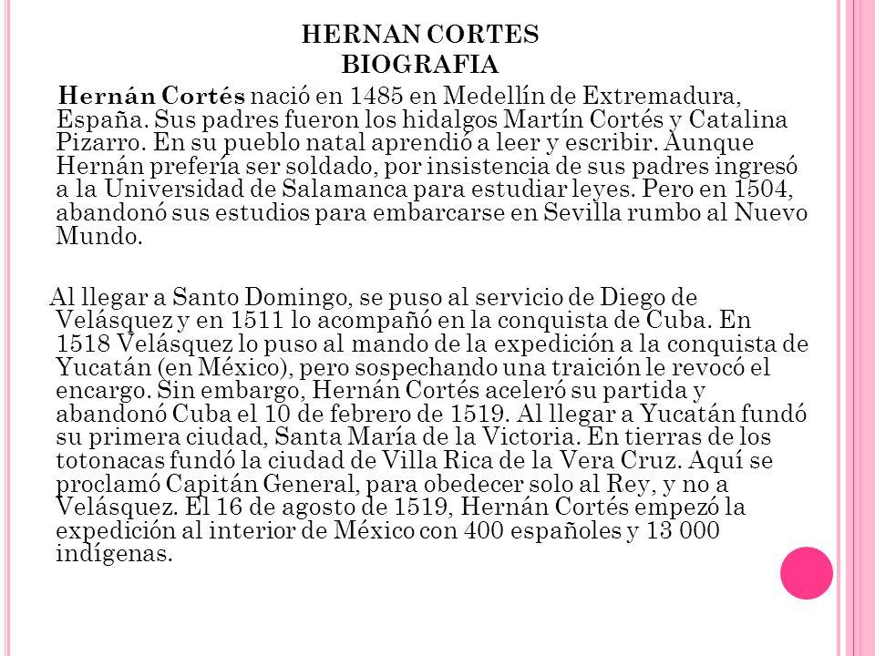 HERNAN CORTES BIOGRAFIA Hernán Cortés nació en 1485 en Medellín de Extremadura, España. Sus padres fueron los hidalgos Martín Cortés y Catalina Pizarr
