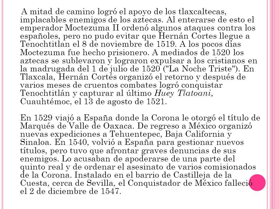 A mitad de camino logró el apoyo de los tlaxcaltecas, implacables enemigos de los aztecas. Al enterarse de esto el emperador Moctezuma II ordenó algun