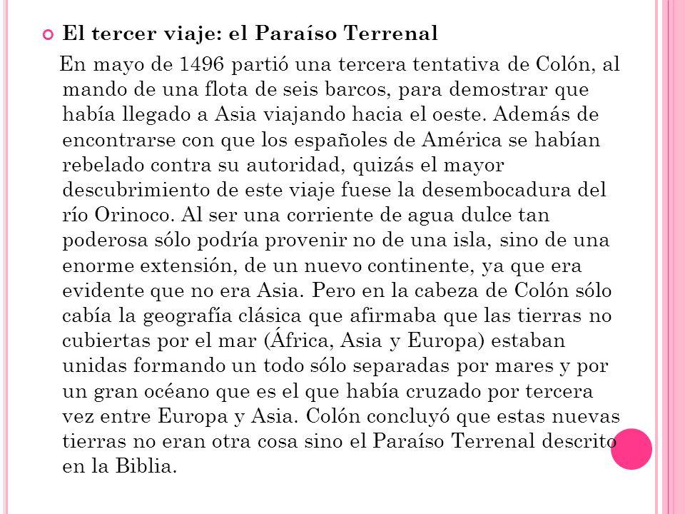 El tercer viaje: el Paraíso Terrenal En mayo de 1496 partió una tercera tentativa de Colón, al mando de una flota de seis barcos, para demostrar que h
