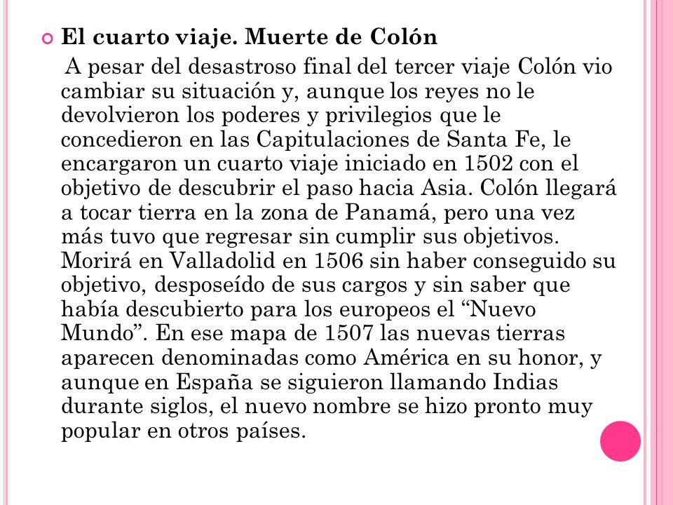 El cuarto viaje. Muerte de Colón A pesar del desastroso final del tercer viaje Colón vio cambiar su situación y, aunque los reyes no le devolvieron lo