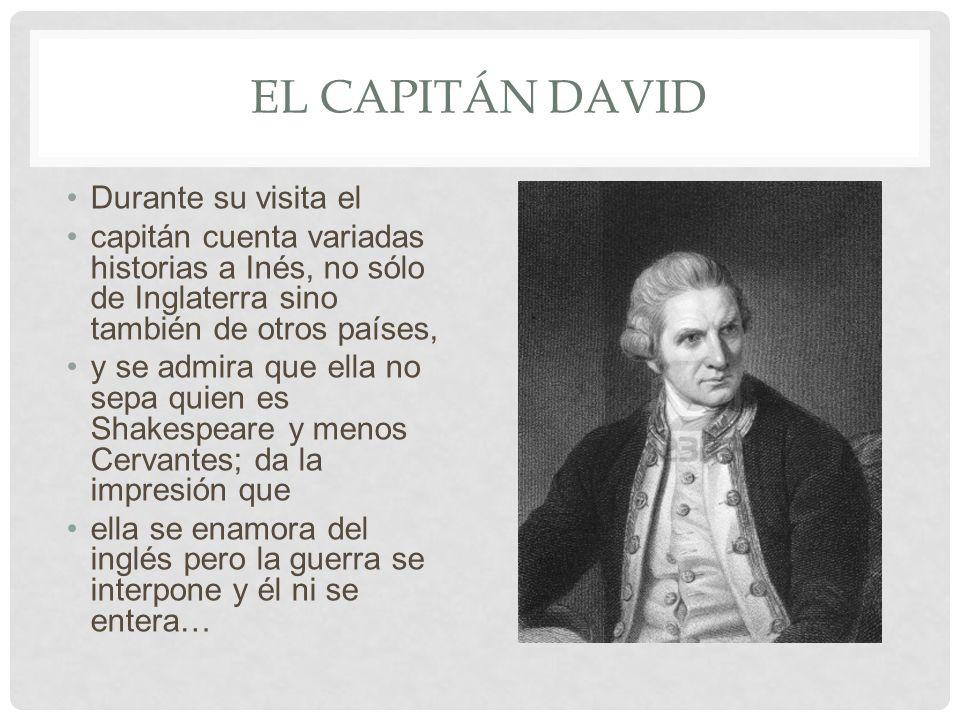 EL CAPITÁN DAVID Durante su visita el capitán cuenta variadas historias a Inés, no sólo de Inglaterra sino también de otros países, y se admira que el
