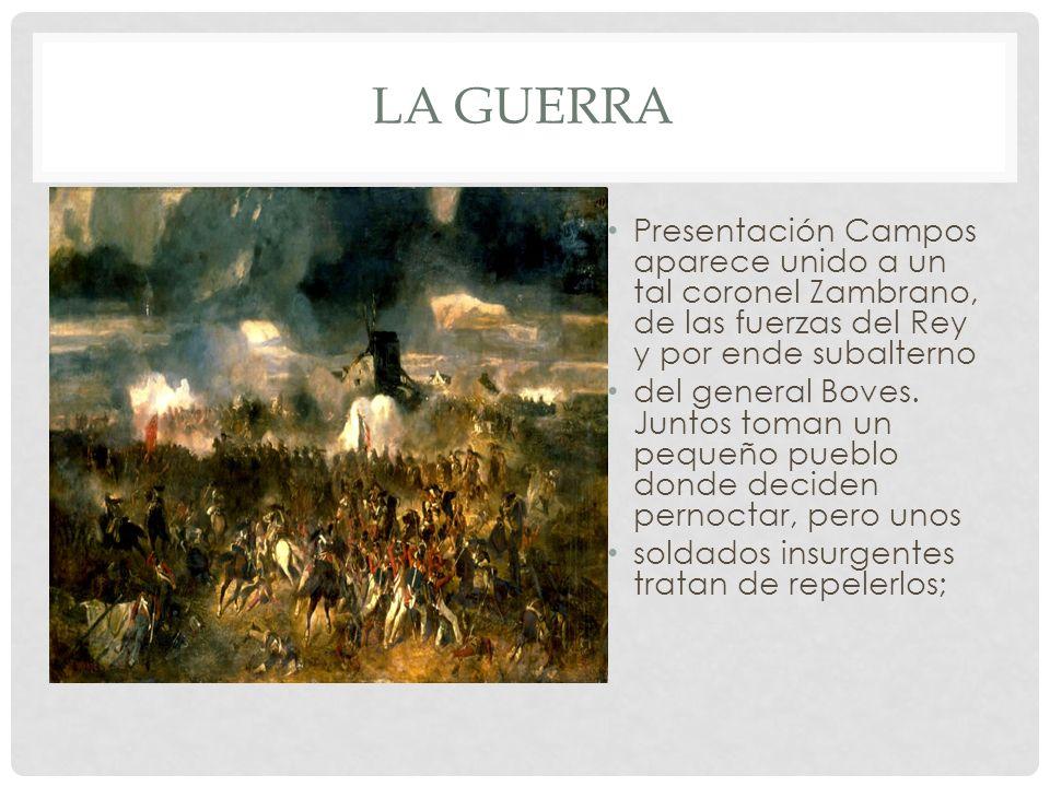 LA GUERRA Presentación Campos aparece unido a un tal coronel Zambrano, de las fuerzas del Rey y por ende subalterno del general Boves. Juntos toman un