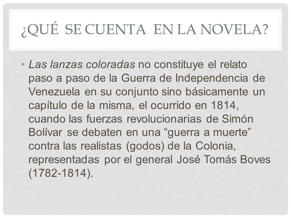 ¿QUÉ SE CUENTA EN LA NOVELA? Las lanzas coloradas no constituye el relato paso a paso de la Guerra de Independencia de Venezuela en su conjunto sino b