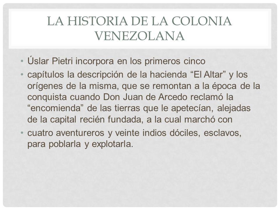 LA HISTORIA DE LA COLONIA VENEZOLANA Úslar Pietri incorpora en los primeros cinco capítulos la descripción de la hacienda El Altar y los orígenes de l