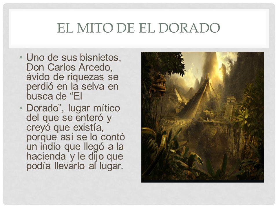 EL MITO DE EL DORADO Uno de sus bisnietos, Don Carlos Arcedo, ávido de riquezas se perdió en la selva en busca de El Dorado, lugar mítico del que se e