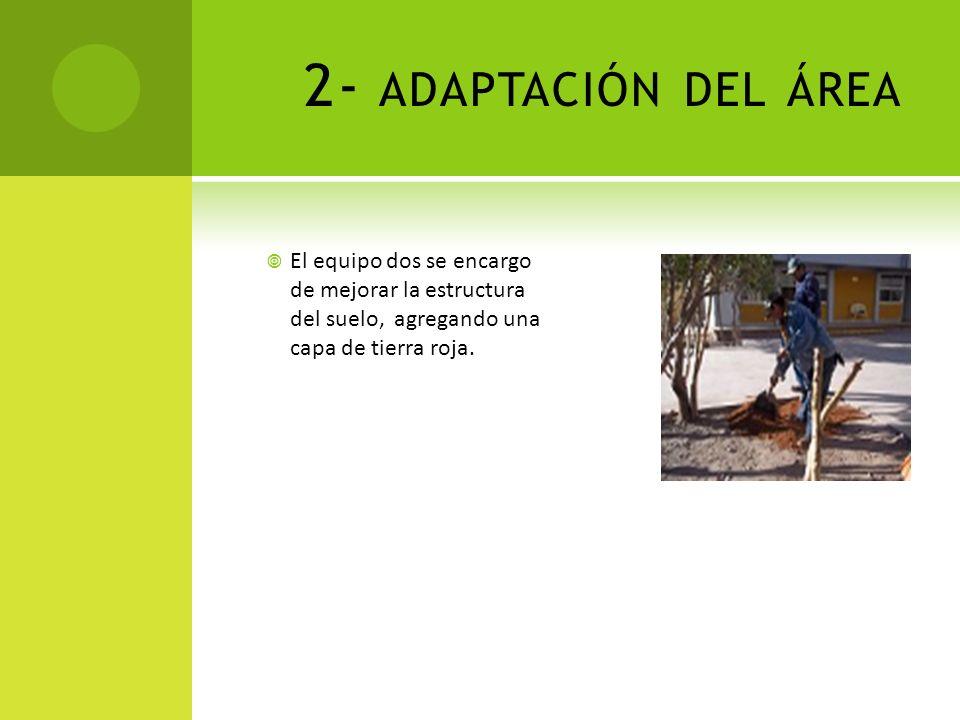 2- ADAPTACIÓN DEL ÁREA El equipo dos se encargo de mejorar la estructura del suelo, agregando una capa de tierra roja.