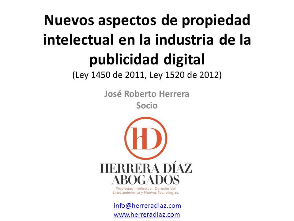 Nuevos aspectos de propiedad intelectual en la industria de la publicidad digital (Ley 1450 de 2011, Ley 1520 de 2012) info@herreradiaz.com www.herreradiaz.com José Roberto Herrera Socio