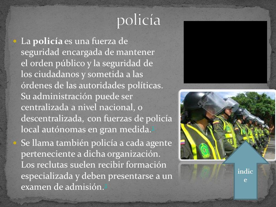 La policía es una fuerza de seguridad encargada de mantener el orden público y la seguridad de los ciudadanos y sometida a las órdenes de las autoridades políticas.