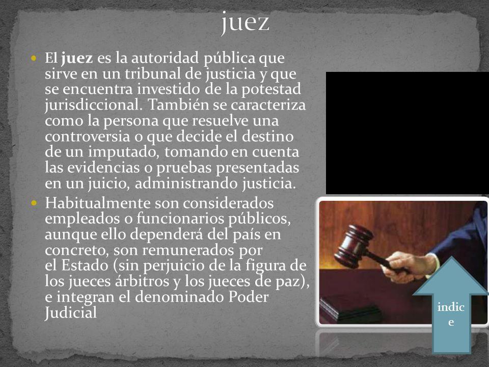El juez es la autoridad pública que sirve en un tribunal de justicia y que se encuentra investido de la potestad jurisdiccional.