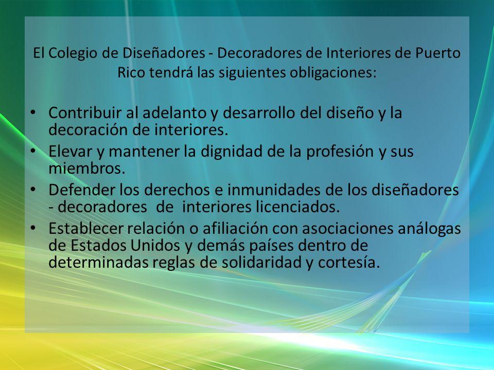 El Colegio de Diseñadores - Decoradores de Interiores de Puerto Rico tendrá las siguientes obligaciones: Contribuir al adelanto y desarrollo del diseñ