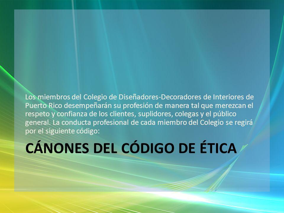 CÁNONES DEL CÓDIGO DE ÉTICA Los miembros del Colegio de Diseñadores-Decoradores de Interiores de Puerto Rico desempeñarán su profesión de manera tal q