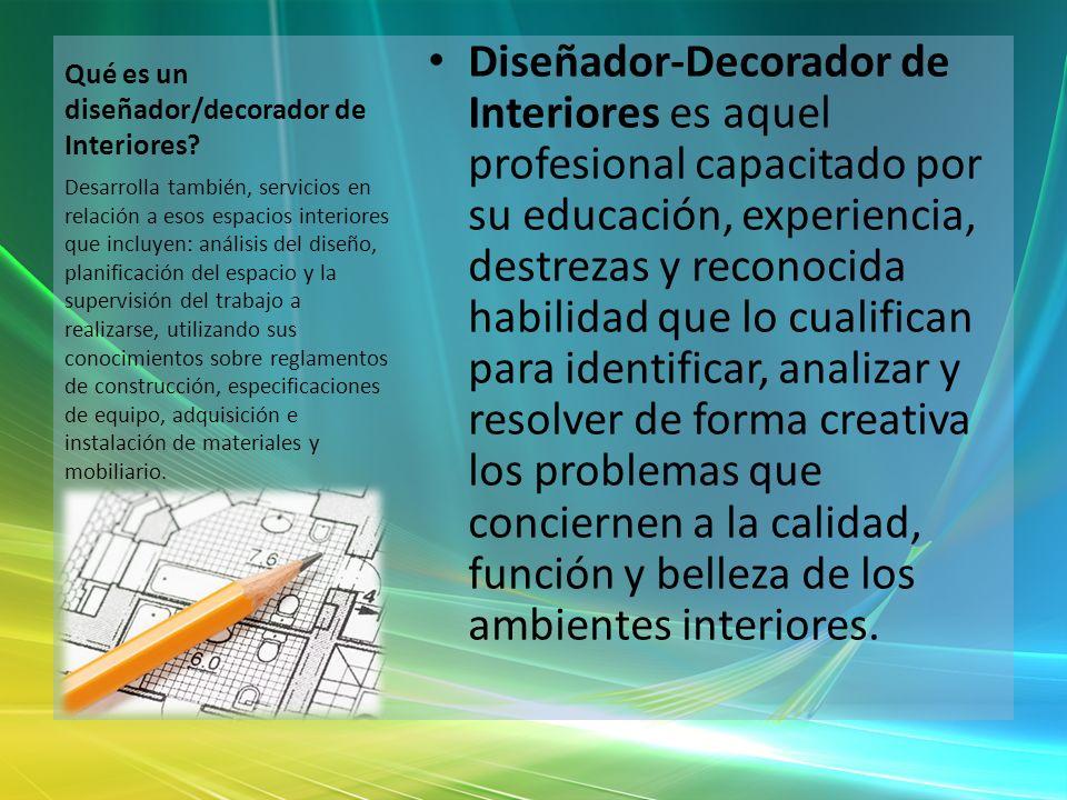 Qué es un diseñador/decorador de Interiores? Diseñador-Decorador de Interiores es aquel profesional capacitado por su educación, experiencia, destreza