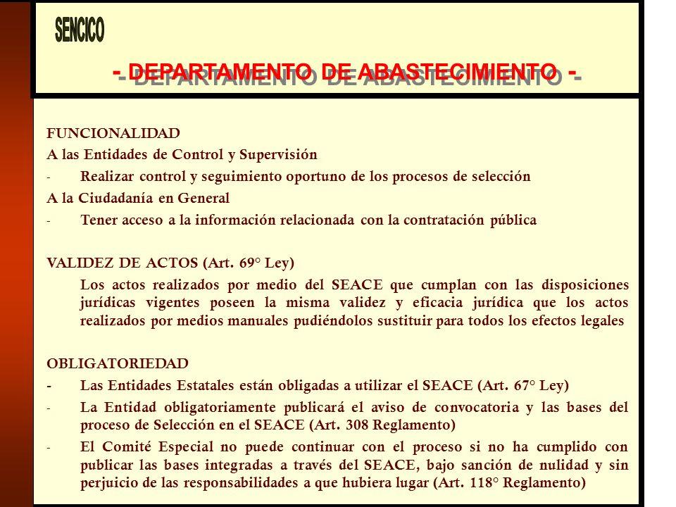 - DEPARTAMENTO DE ABASTECIMIENTO - FUNCIONALIDAD A las Entidades de Control y Supervisión - Realizar control y seguimiento oportuno de los procesos de selección A la Ciudadanía en General - Tener acceso a la información relacionada con la contratación pública VALIDEZ DE ACTOS (Art.