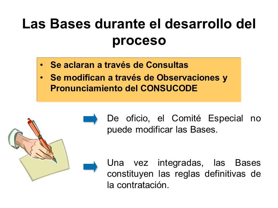 Las Bases durante el desarrollo del proceso Se aclaran a través de Consultas Se modifican a través de Observaciones y Pronunciamiento del CONSUCODE De oficio, el Comité Especial no puede modificar las Bases.