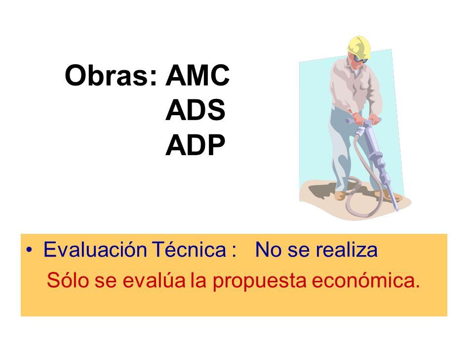 Obras: AMC ADS ADP Evaluación Técnica : No se realiza Sólo se evalúa la propuesta económica.