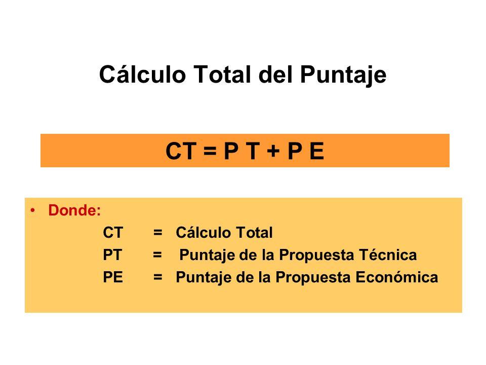 Cálculo Total del Puntaje Donde: CT =Cálculo Total PT = Puntaje de la Propuesta Técnica PE = Puntaje de la Propuesta Económica CT = P T + P E