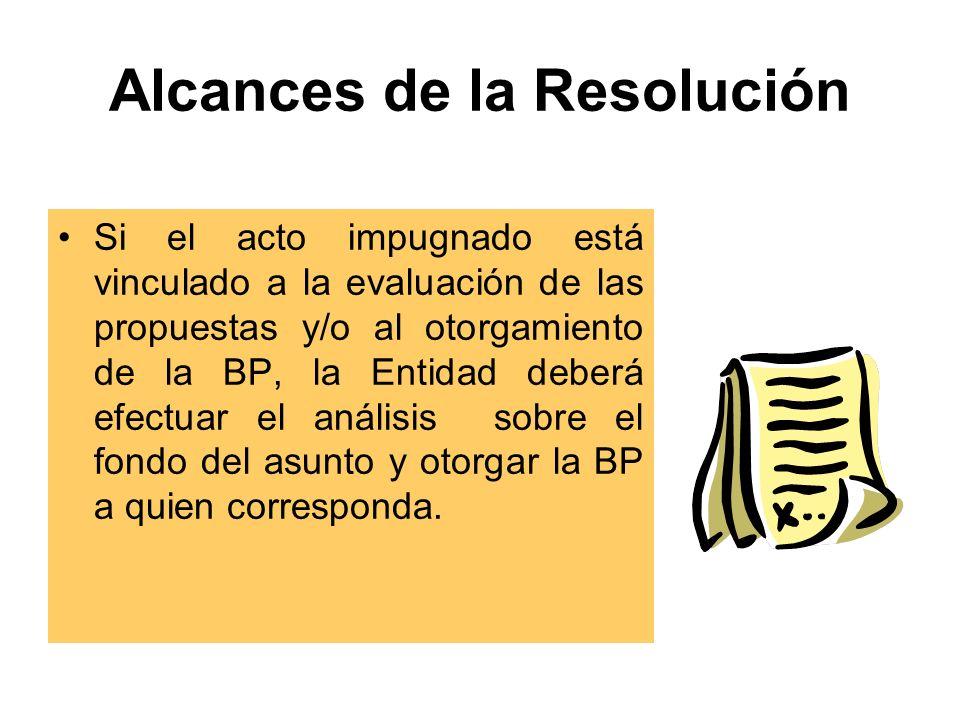 Alcances de la Resolución Si el acto impugnado está vinculado a la evaluación de las propuestas y/o al otorgamiento de la BP, la Entidad deberá efectuar el análisis sobre el fondo del asunto y otorgar la BP a quien corresponda.
