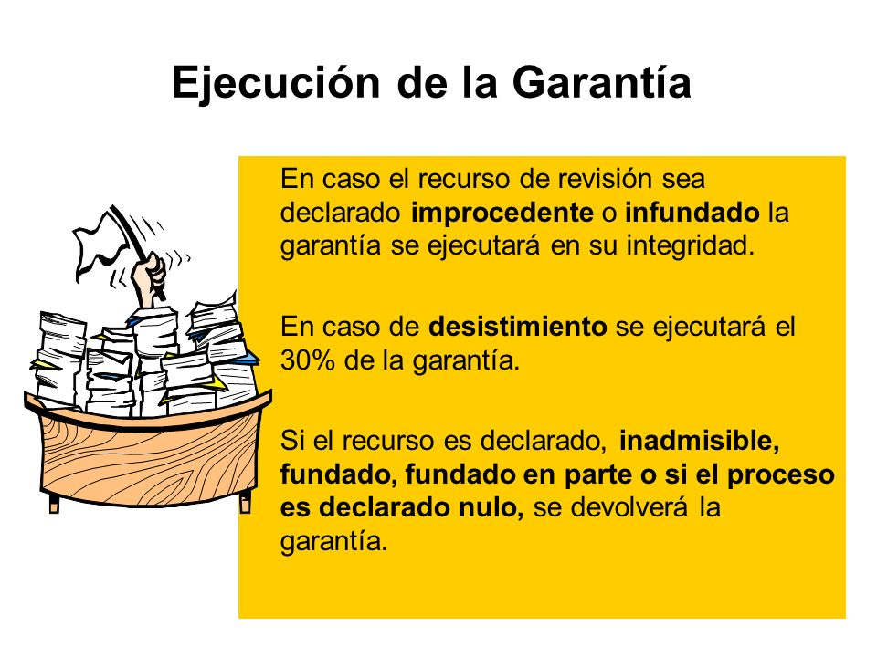 Ejecución de la Garantía En caso el recurso de revisión sea declarado improcedente o infundado la garantía se ejecutará en su integridad.