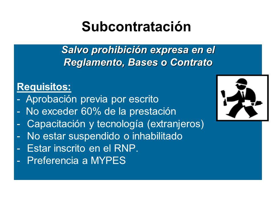 Subcontratación Salvo prohibición expresa en el Reglamento, Bases o Contrato Requisitos: - Aprobación previa por escrito - No exceder 60% de la prestación -Capacitación y tecnología (extranjeros) -No estar suspendido o inhabilitado -Estar inscrito en el RNP.