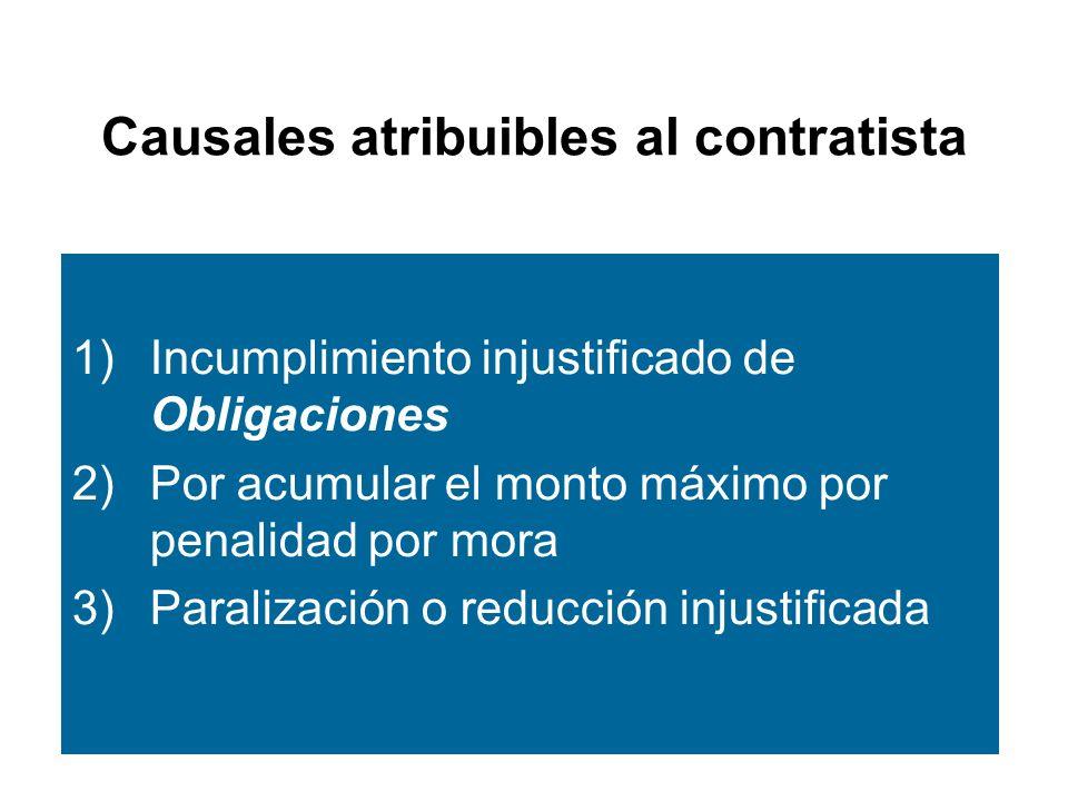 Causales atribuibles al contratista 1)Incumplimiento injustificado de Obligaciones 2)Por acumular el monto máximo por penalidad por mora 3)Paralización o reducción injustificada