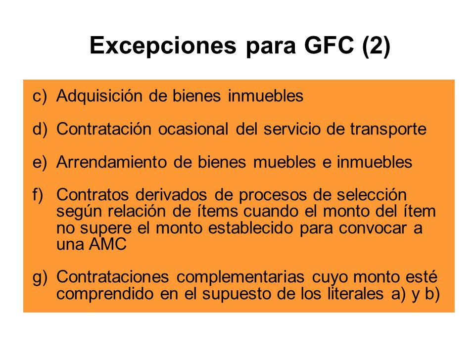 c)Adquisición de bienes inmuebles d)Contratación ocasional del servicio de transporte e)Arrendamiento de bienes muebles e inmuebles f)Contratos derivados de procesos de selección según relación de ítems cuando el monto del ítem no supere el monto establecido para convocar a una AMC g)Contrataciones complementarias cuyo monto esté comprendido en el supuesto de los literales a) y b) Excepciones para GFC (2)