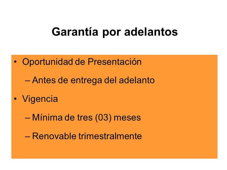 Garantía por adelantos Oportunidad de Presentación –Antes de entrega del adelanto Vigencia –Mínima de tres (03) meses –Renovable trimestralmente