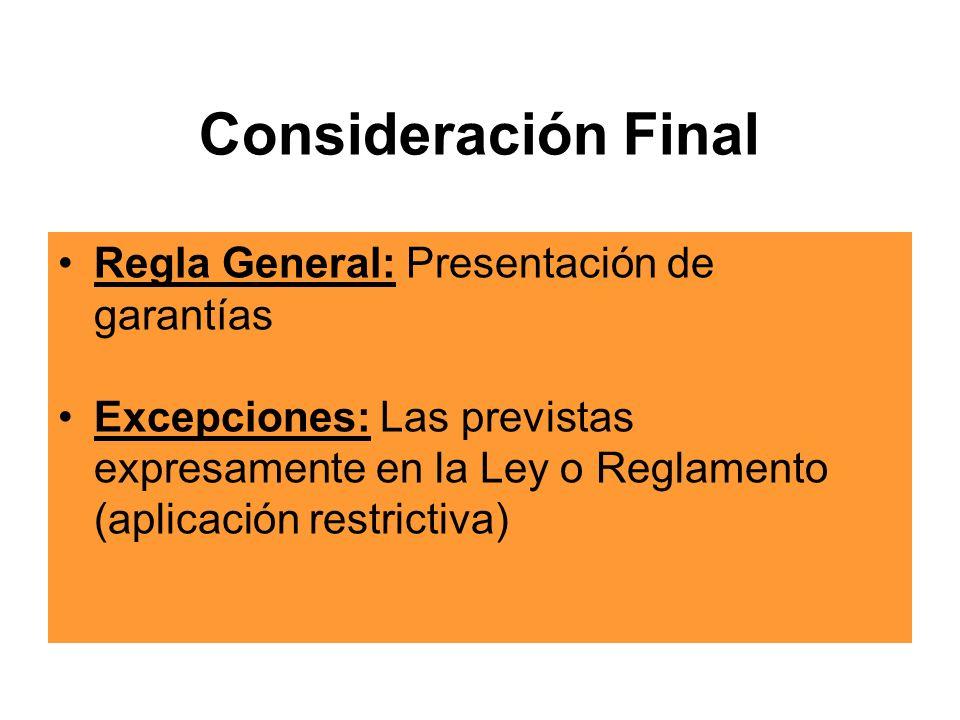 Consideración Final Regla General: Presentación de garantías Excepciones: Las previstas expresamente en la Ley o Reglamento (aplicación restrictiva)