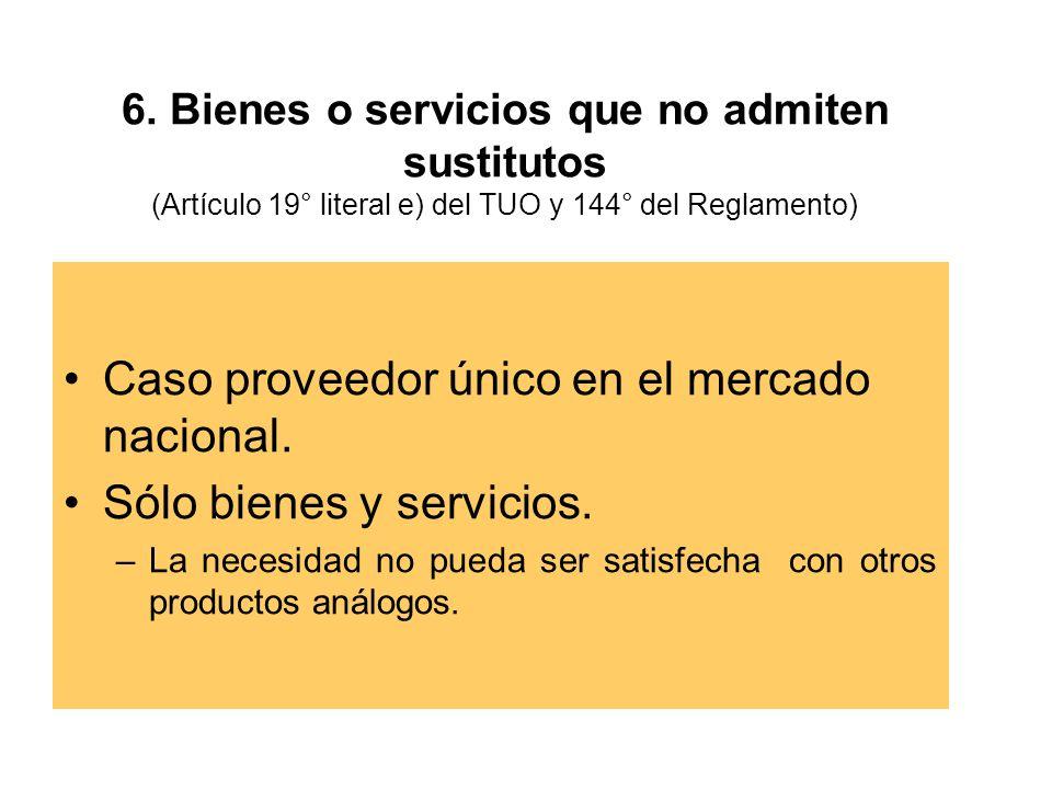 6. Bienes o servicios que no admiten sustitutos (Artículo 19° literal e) del TUO y 144° del Reglamento) Caso proveedor único en el mercado nacional. S