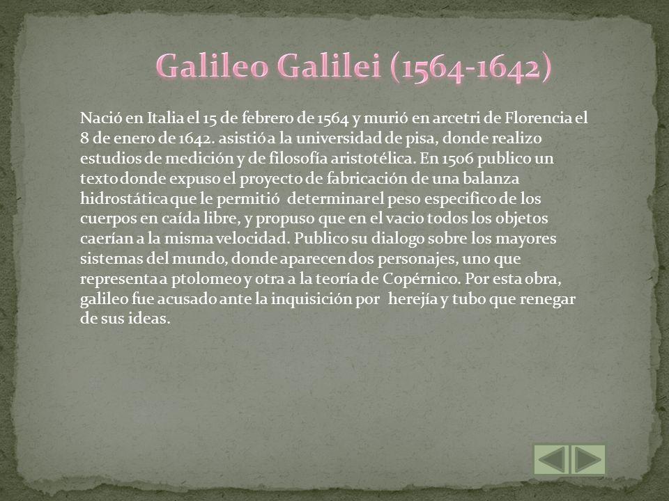 Nació en Italia el 15 de febrero de 1564 y murió en arcetri de Florencia el 8 de enero de 1642. asistió a la universidad de pisa, donde realizo estudi