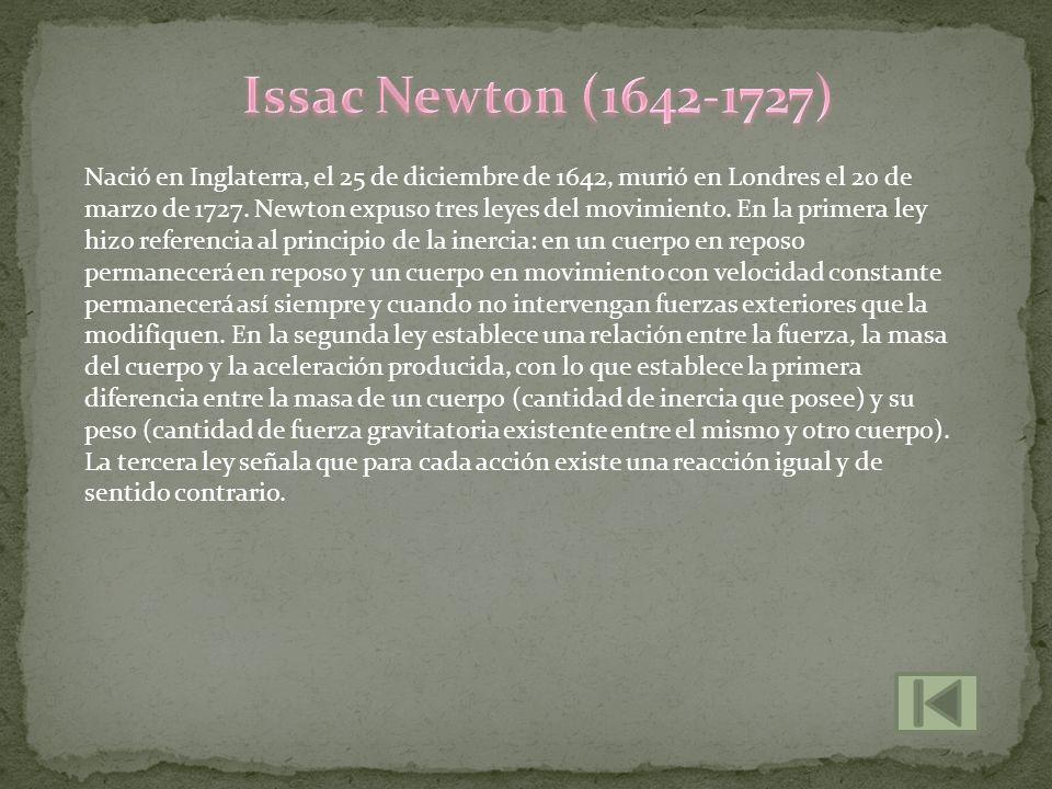 Nació en Inglaterra, el 25 de diciembre de 1642, murió en Londres el 20 de marzo de 1727. Newton expuso tres leyes del movimiento. En la primera ley h