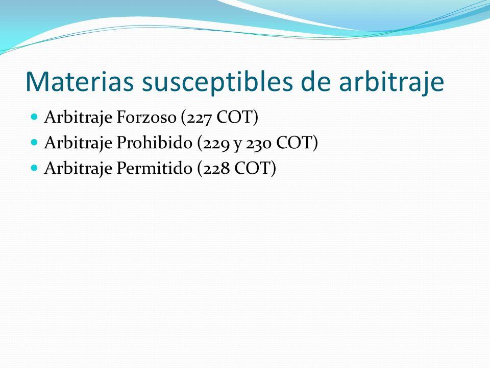 Materias susceptibles de arbitraje Arbitraje Forzoso (227 COT) Arbitraje Prohibido (229 y 230 COT) Arbitraje Permitido (228 COT)