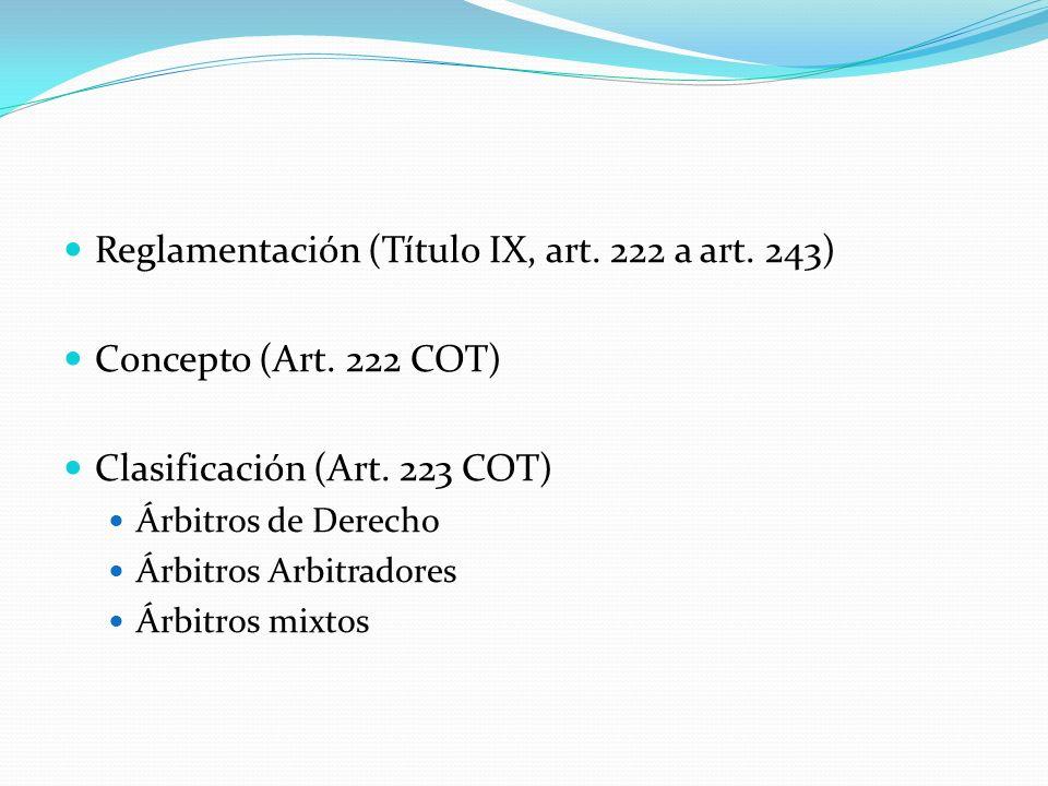 Reglamentación (Título IX, art. 222 a art. 243) Concepto (Art. 222 COT) Clasificación (Art. 223 COT) Árbitros de Derecho Árbitros Arbitradores Árbitro