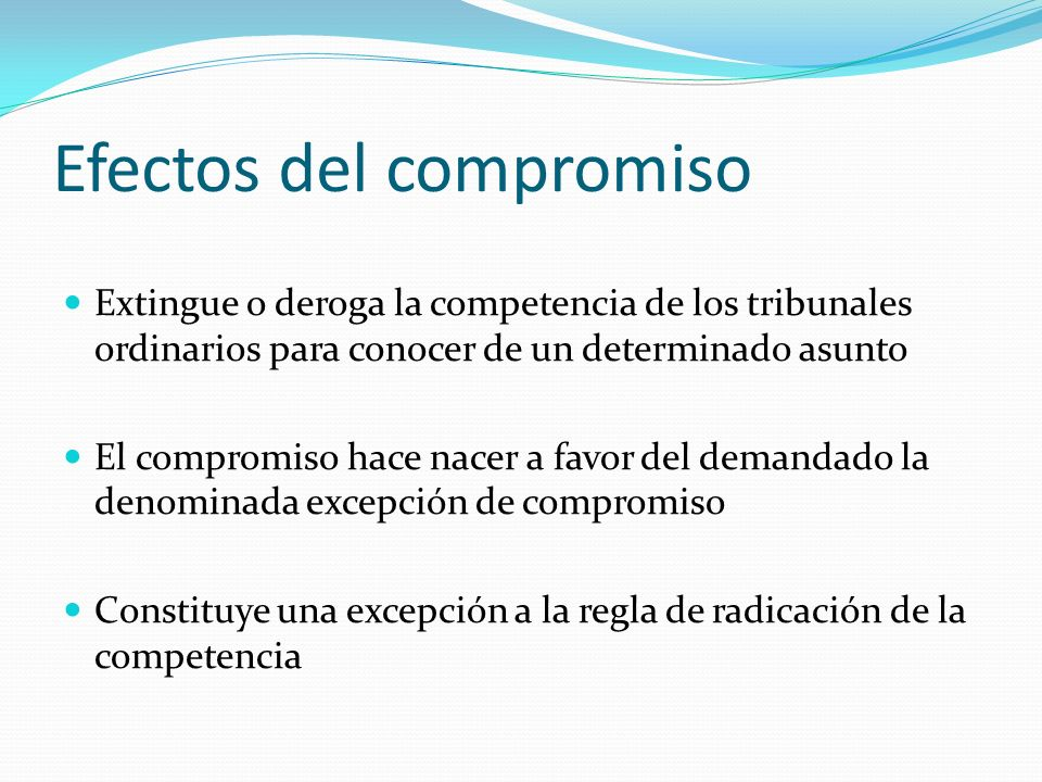Efectos del compromiso Extingue o deroga la competencia de los tribunales ordinarios para conocer de un determinado asunto El compromiso hace nacer a