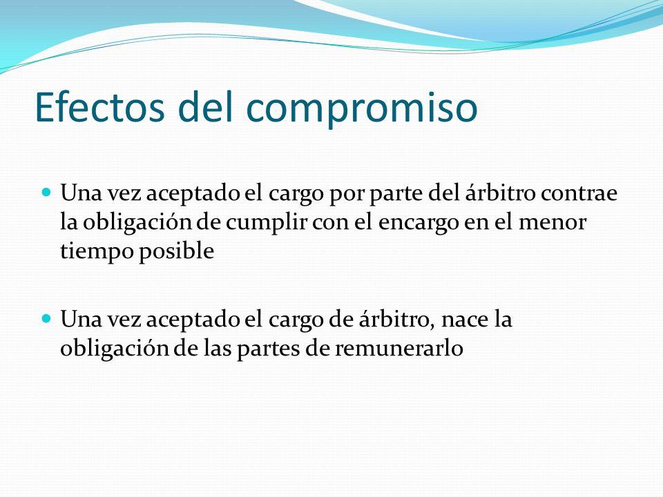 Efectos del compromiso Una vez aceptado el cargo por parte del árbitro contrae la obligación de cumplir con el encargo en el menor tiempo posible Una