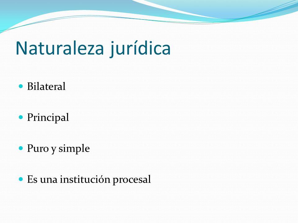Naturaleza jurídica Bilateral Principal Puro y simple Es una institución procesal
