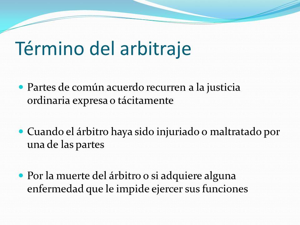 Término del arbitraje Partes de común acuerdo recurren a la justicia ordinaria expresa o tácitamente Cuando el árbitro haya sido injuriado o maltratad