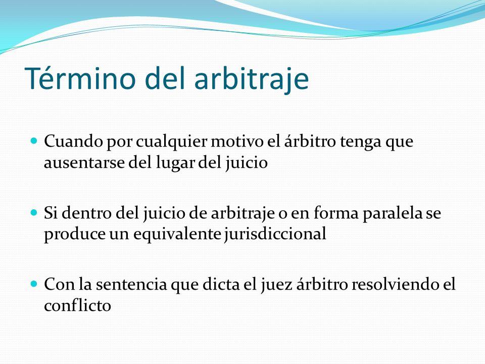 Término del arbitraje Cuando por cualquier motivo el árbitro tenga que ausentarse del lugar del juicio Si dentro del juicio de arbitraje o en forma pa