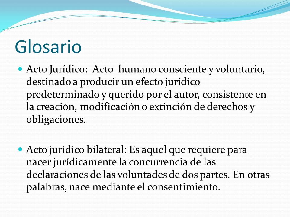 Glosario Acto Jurídico: Acto humano consciente y voluntario, destinado a producir un efecto jurídico predeterminado y querido por el autor, consistent