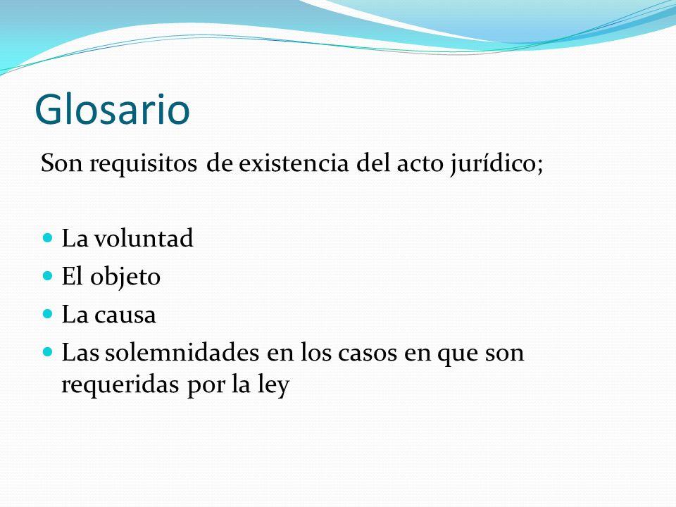 Glosario Son requisitos de existencia del acto jurídico; La voluntad El objeto La causa Las solemnidades en los casos en que son requeridas por la ley