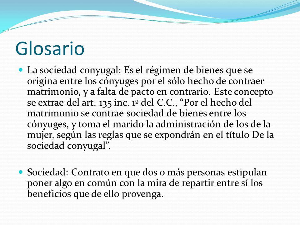 Glosario La sociedad conyugal: Es el régimen de bienes que se origina entre los cónyuges por el sólo hecho de contraer matrimonio, y a falta de pacto